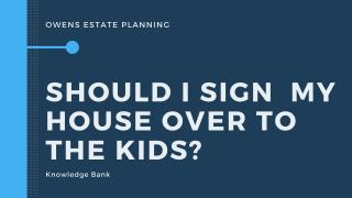 Should I sign the house over to my kids?